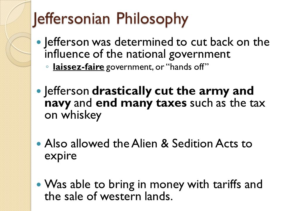 Jeffersonian Philosophy Jefferson was determined to cut back on the influence of the national government ◦ laissez-faire government, or hands off Jefferson drastically cut the army and navy and end many taxes such as the tax on whiskey Also allowed the Alien & Sedition Acts to expire Was able to bring in money with tariffs and the sale of western lands.