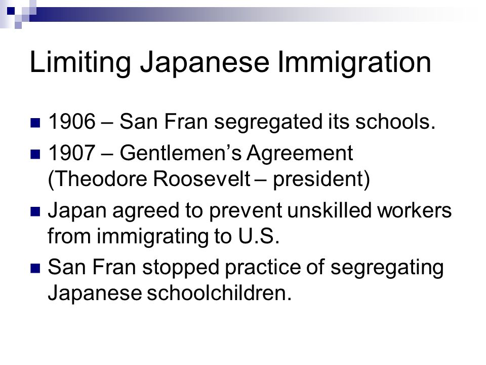 Limiting Japanese Immigration 1906 – San Fran segregated its schools.