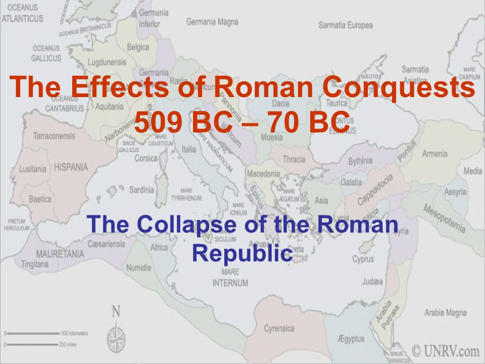 The Effects of Roman Conquests 509 BC – 70 BC The Collapse of the Roman Republic