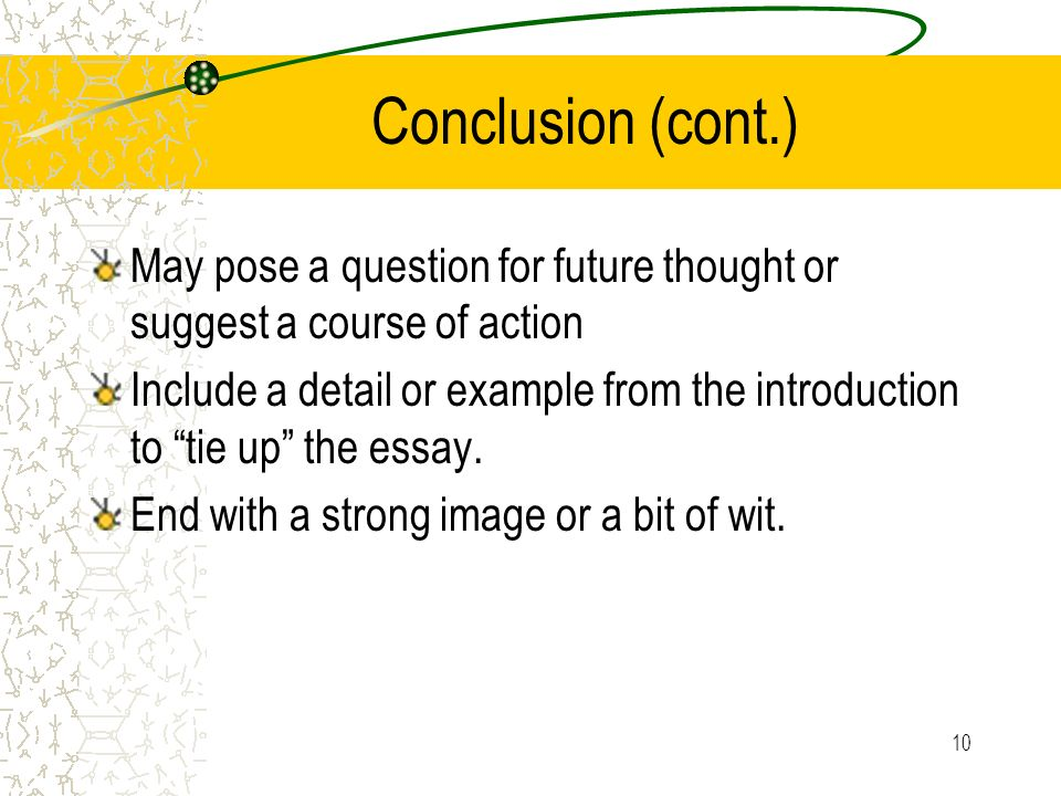 10 Conclusion (cont.) May pose a question for future thought or suggest a course of action Include a detail or example from the introduction to tie up the essay.