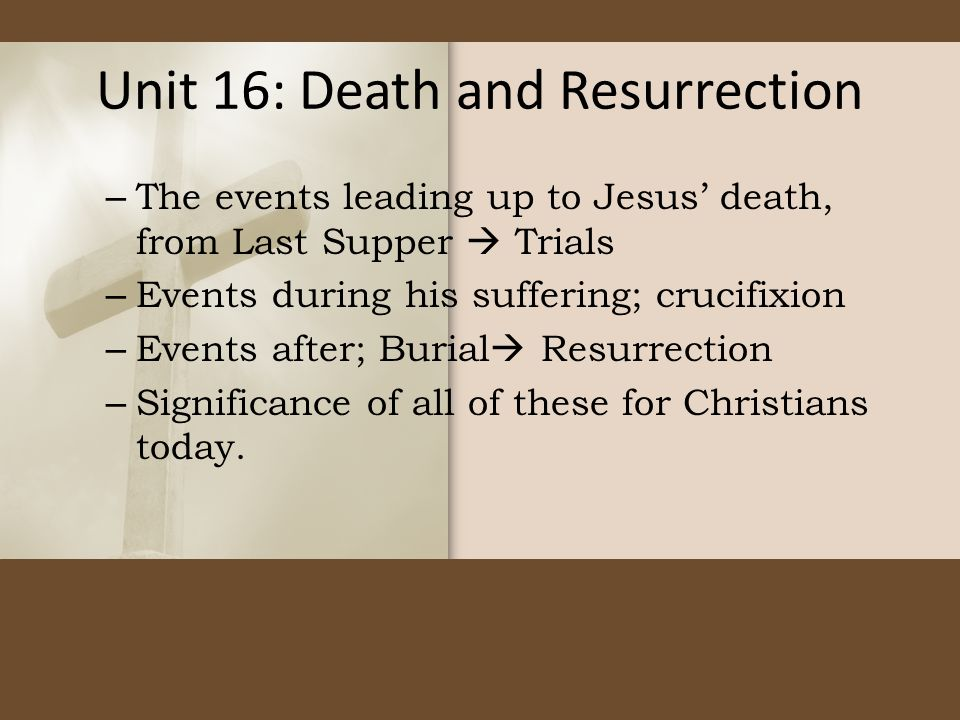 Unit 16: Death and Resurrection – The events leading up to Jesus' death, from Last Supper  Trials – Events during his suffering; crucifixion – Events after; Burial  Resurrection – Significance of all of these for Christians today.