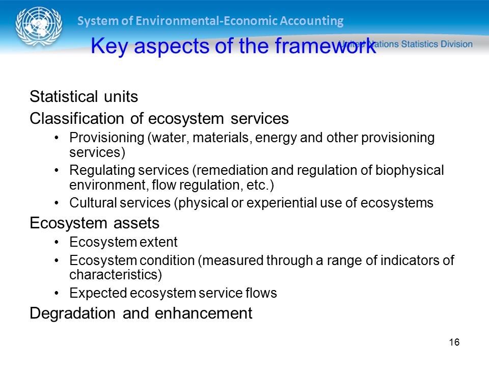 System of Environmental-Economic Accounting 16 Key aspects of the framework Statistical units Classification of ecosystem services Provisioning (water, materials, energy and other provisioning services) Regulating services (remediation and regulation of biophysical environment, flow regulation, etc.) Cultural services (physical or experiential use of ecosystems Ecosystem assets Ecosystem extent Ecosystem condition (measured through a range of indicators of characteristics) Expected ecosystem service flows Degradation and enhancement
