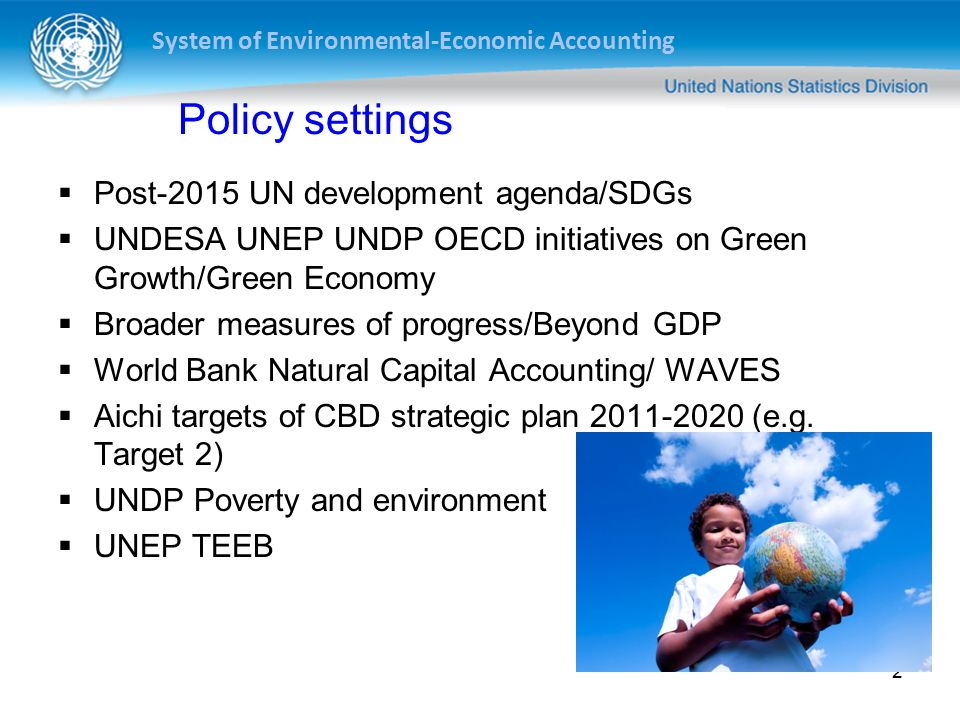 System of Environmental-Economic Accounting 2 Policy settings  Post-2015 UN development agenda/SDGs  UNDESA UNEP UNDP OECD initiatives on Green Growth/Green Economy  Broader measures of progress/Beyond GDP  World Bank Natural Capital Accounting/ WAVES  Aichi targets of CBD strategic plan (e.g.