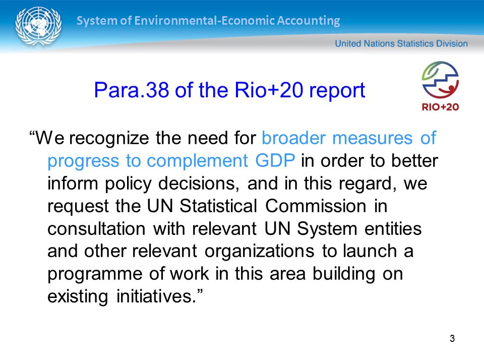 System of Environmental-Economic Accounting 3 Para.38 of the Rio+20 report We recognize the need for broader measures of progress to complement GDP in order to better inform policy decisions, and in this regard, we request the UN Statistical Commission in consultation with relevant UN System entities and other relevant organizations to launch a programme of work in this area building on existing initiatives.