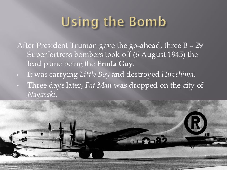 After President Truman gave the go-ahead, three B – 29 Superfortress bombers took off (6 August 1945) the lead plane being the Enola Gay.