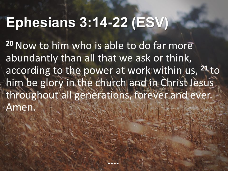 Ephesians 3:14-22 (ESV) 20 Now to him who is able to do far more abundantly than all that we ask or think, according to the power at work within us, 21 to him be glory in the church and in Christ Jesus throughout all generations, forever and ever.