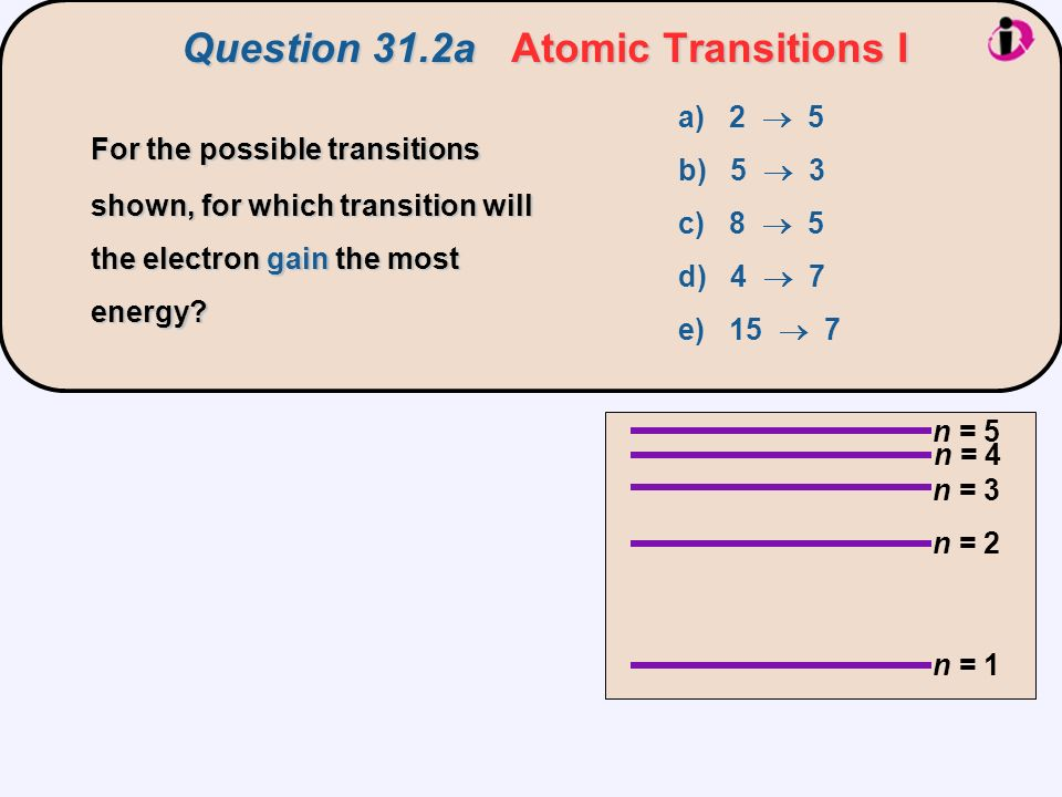 Question 31.2aAtomic Transitions I Question 31.2a Atomic Transitions I n = 1 n = 2 n = 3 n = 5 n = 4 a) 2  5 b) 5  3 c) 8  5 d) 4  7 e) 15  7 For the possible transitions shown, for which transition will the electron gain the most energy