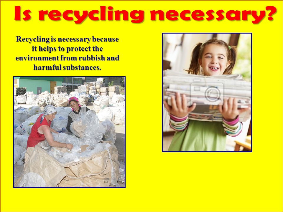 Recycling is necessary because it helps to protect the environment from rubbish and harmful substances.