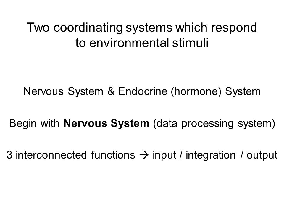 Two coordinating systems which respond to environmental stimuli Nervous System & Endocrine (hormone) System Begin with Nervous System (data processing system) 3 interconnected functions  input / integration / output