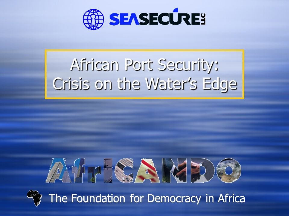 The Foundation for Democracy in Africa African Port Security: Crisis on the Water's Edge