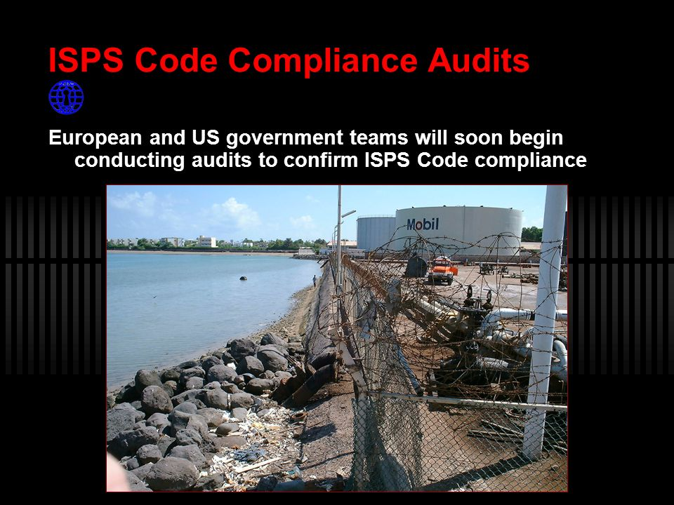 ISPS Code Compliance Audits European and US government teams will soon begin conducting audits to confirm ISPS Code compliance