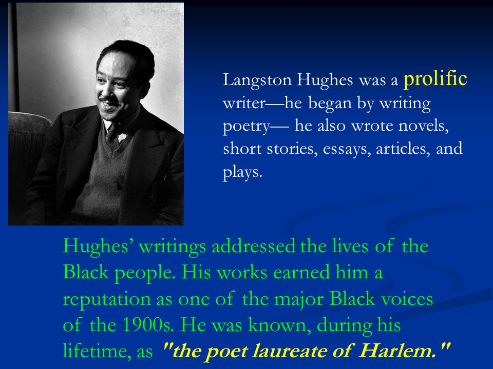 Langston Hughes was a prolific writer—he began by writing poetry— he also wrote novels, short stories, essays, articles, and plays.