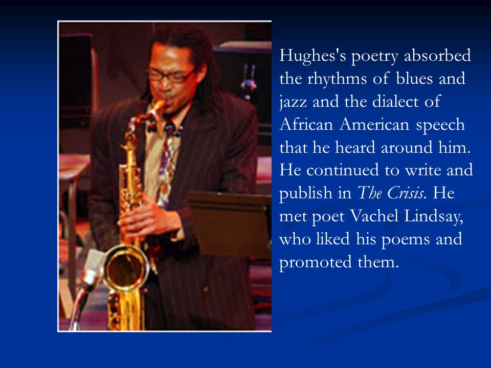 Hughes s poetry absorbed the rhythms of blues and jazz and the dialect of African American speech that he heard around him.