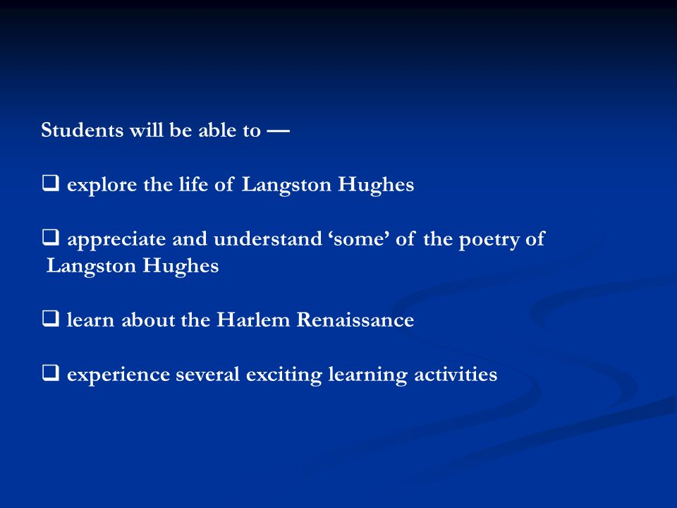 Students will be able to —  explore the life of Langston Hughes  appreciate and understand 'some' of the poetry of Langston Hughes  learn about the Harlem Renaissance  experience several exciting learning activities