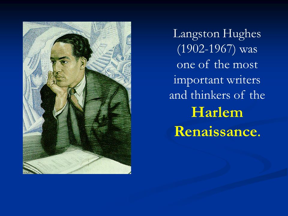Langston Hughes ( ) was one of the most important writers and thinkers of the Harlem Renaissance.