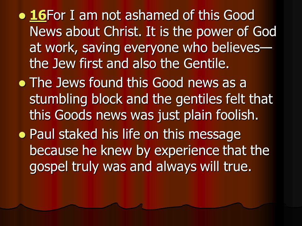 16For I am not ashamed of this Good News about Christ.