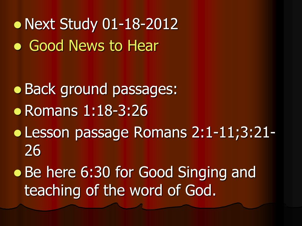 Next Study Next Study Good News to Hear Good News to Hear Back ground passages: Back ground passages: Romans 1:18-3:26 Romans 1:18-3:26 Lesson passage Romans 2:1-11;3: Lesson passage Romans 2:1-11;3: Be here 6:30 for Good Singing and teaching of the word of God.