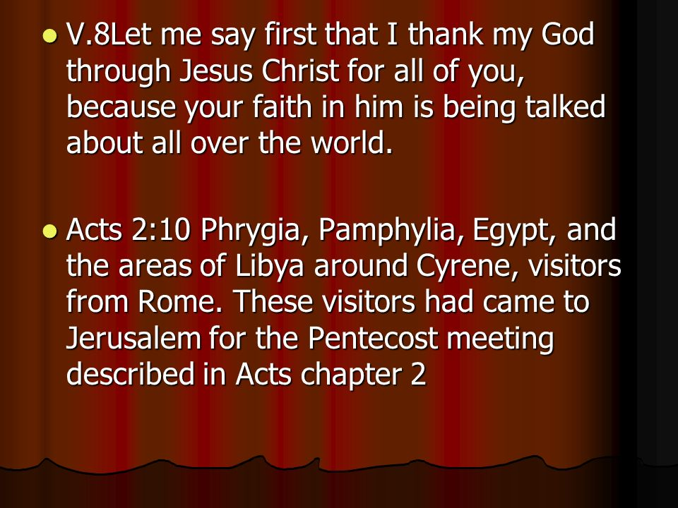 V.8Let me say first that I thank my God through Jesus Christ for all of you, because your faith in him is being talked about all over the world.