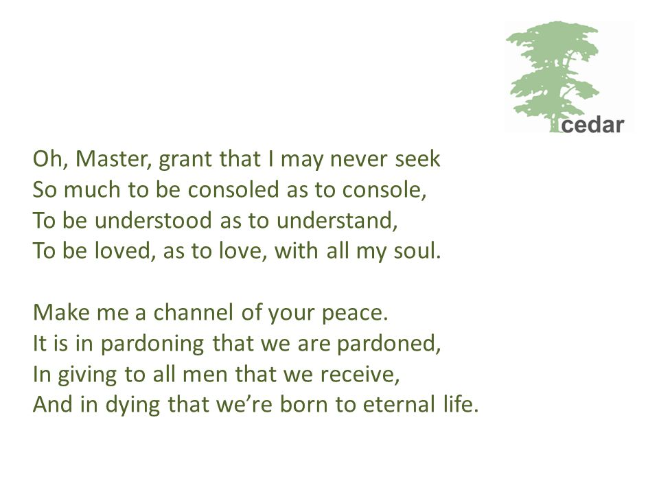 Oh, Master, grant that I may never seek So much to be consoled as to console, To be understood as to understand, To be loved, as to love, with all my soul.
