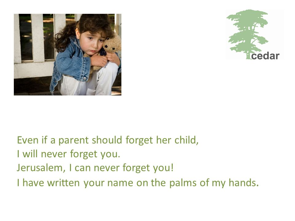 Even if a parent should forget her child, I will never forget you.