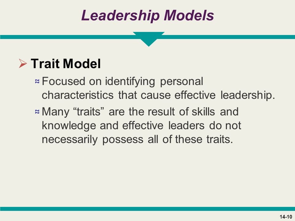 14-10 Leadership Models  Trait Model ≈ Focused on identifying personal characteristics that cause effective leadership.
