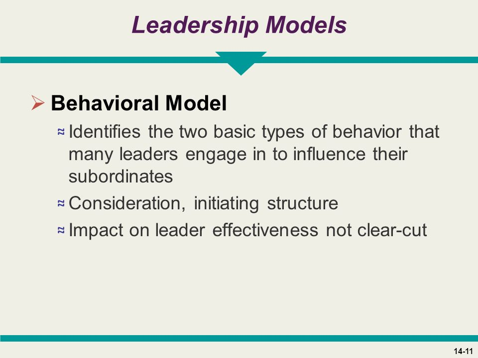 14-11 Leadership Models  Behavioral Model ≈ Identifies the two basic types of behavior that many leaders engage in to influence their subordinates ≈ Consideration, initiating structure ≈ Impact on leader effectiveness not clear-cut