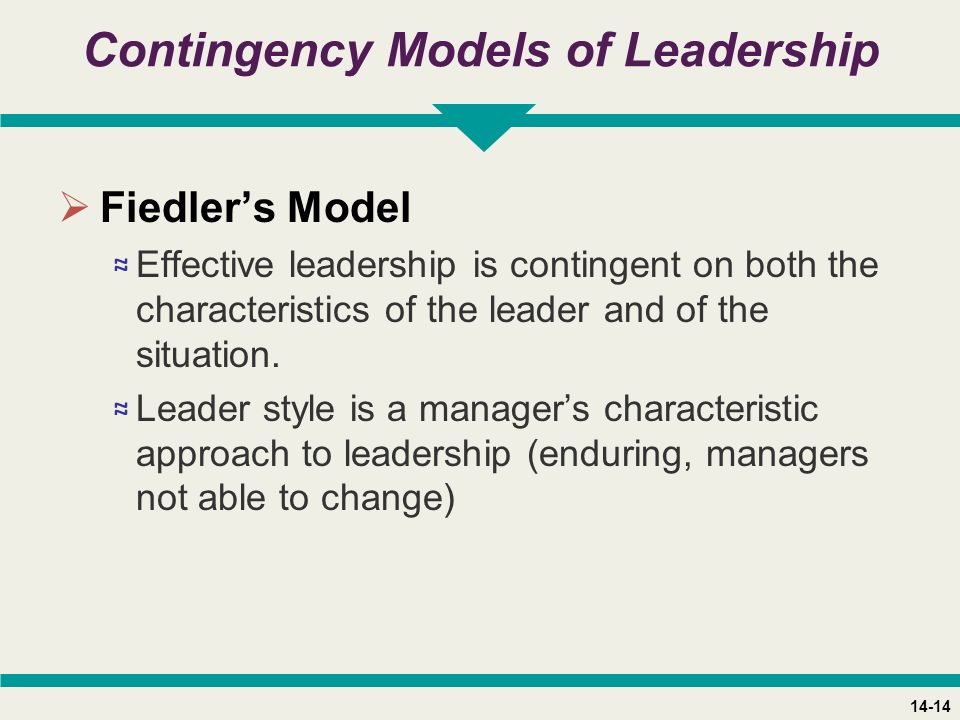 14-14 Contingency Models of Leadership  Fiedler's Model ≈ Effective leadership is contingent on both the characteristics of the leader and of the situation.