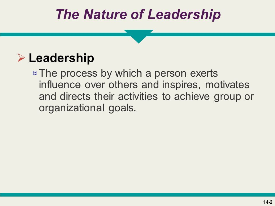 14-2 The Nature of Leadership  Leadership ≈ The process by which a person exerts influence over others and inspires, motivates and directs their activities to achieve group or organizational goals.