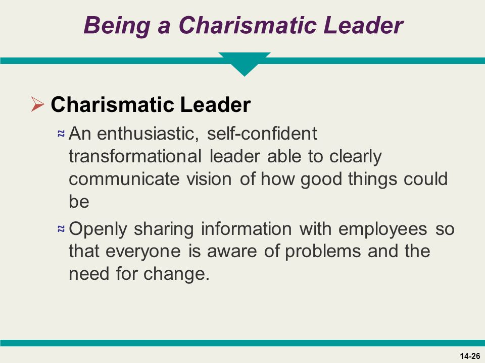 14-26 Being a Charismatic Leader  Charismatic Leader ≈ An enthusiastic, self-confident transformational leader able to clearly communicate vision of how good things could be ≈ Openly sharing information with employees so that everyone is aware of problems and the need for change.