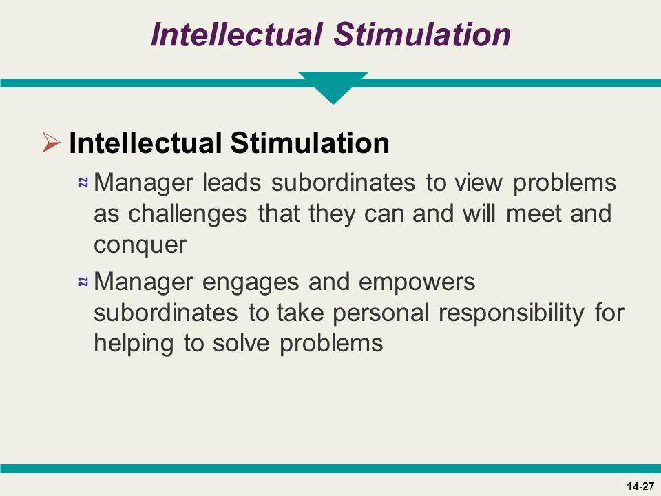 14-27 Intellectual Stimulation  Intellectual Stimulation ≈ Manager leads subordinates to view problems as challenges that they can and will meet and conquer ≈ Manager engages and empowers subordinates to take personal responsibility for helping to solve problems