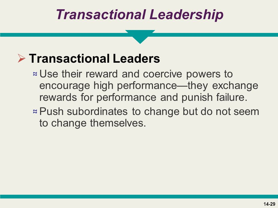 14-29 Transactional Leadership  Transactional Leaders ≈ Use their reward and coercive powers to encourage high performance—they exchange rewards for performance and punish failure.