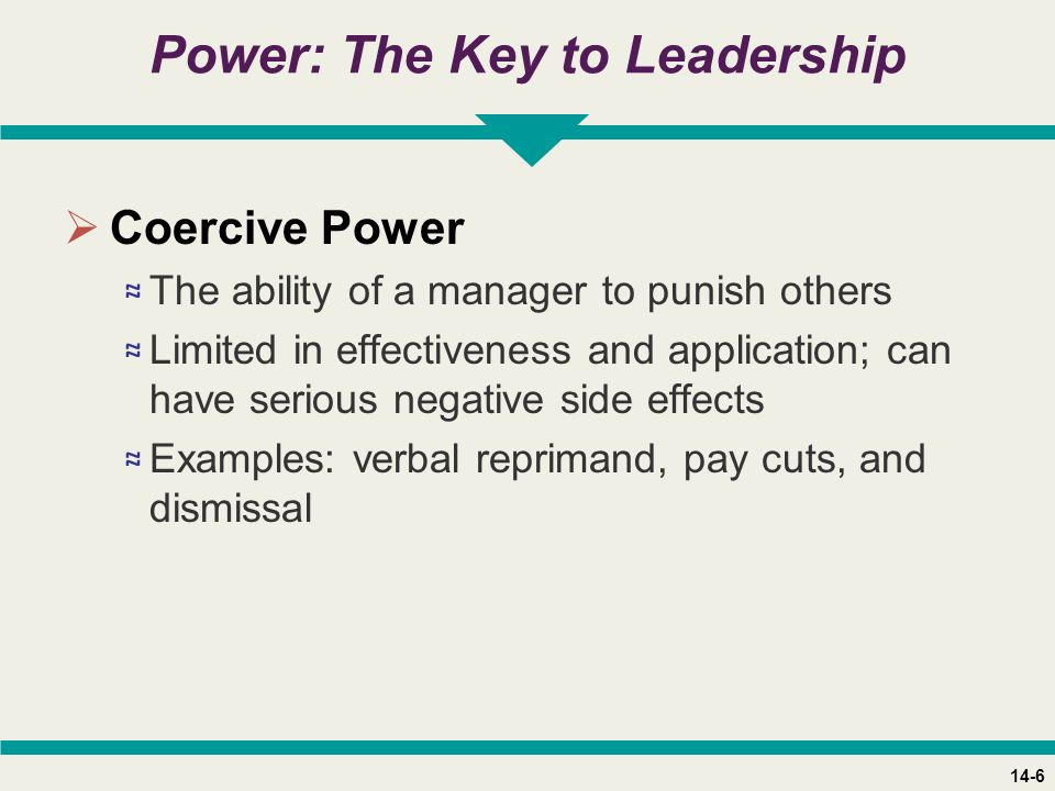 14-6 Power: The Key to Leadership  Coercive Power ≈ The ability of a manager to punish others ≈ Limited in effectiveness and application; can have serious negative side effects ≈ Examples: verbal reprimand, pay cuts, and dismissal
