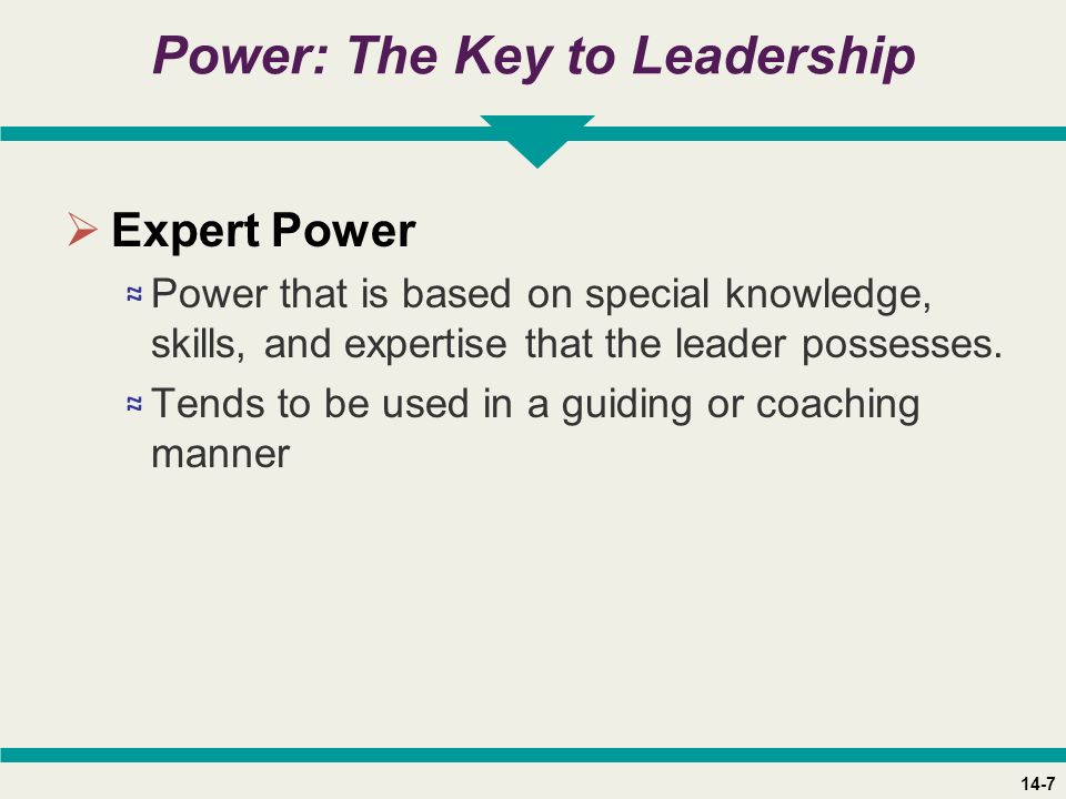 14-7 Power: The Key to Leadership  Expert Power ≈ Power that is based on special knowledge, skills, and expertise that the leader possesses.