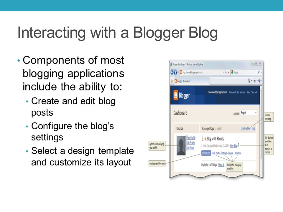 Interacting with a Blogger Blog Components of most blogging applications include the ability to: Create and edit blog posts Configure the blog's settings Select a design template and customize its layout