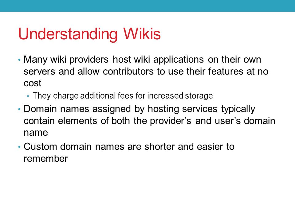 Many wiki providers host wiki applications on their own servers and allow contributors to use their features at no cost They charge additional fees for increased storage Domain names assigned by hosting services typically contain elements of both the provider's and user's domain name Custom domain names are shorter and easier to remember