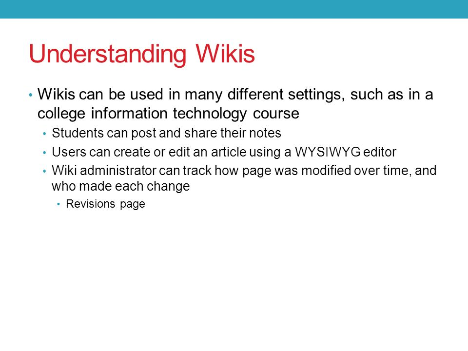 Wikis can be used in many different settings, such as in a college information technology course Students can post and share their notes Users can create or edit an article using a WYSIWYG editor Wiki administrator can track how page was modified over time, and who made each change Revisions page