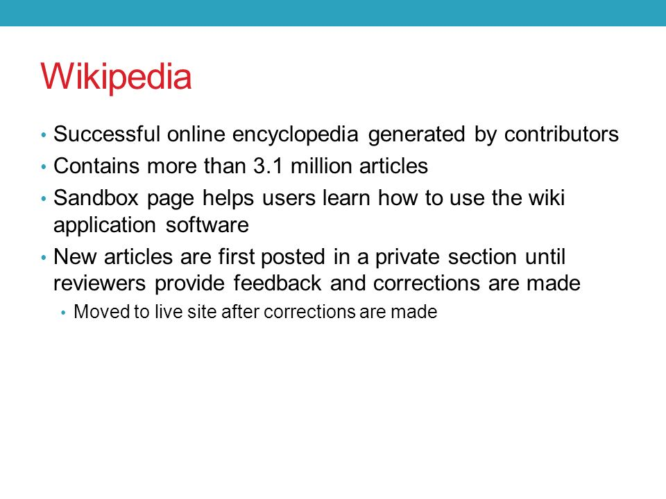 Wikipedia Successful online encyclopedia generated by contributors Contains more than 3.1 million articles Sandbox page helps users learn how to use the wiki application software New articles are first posted in a private section until reviewers provide feedback and corrections are made Moved to live site after corrections are made