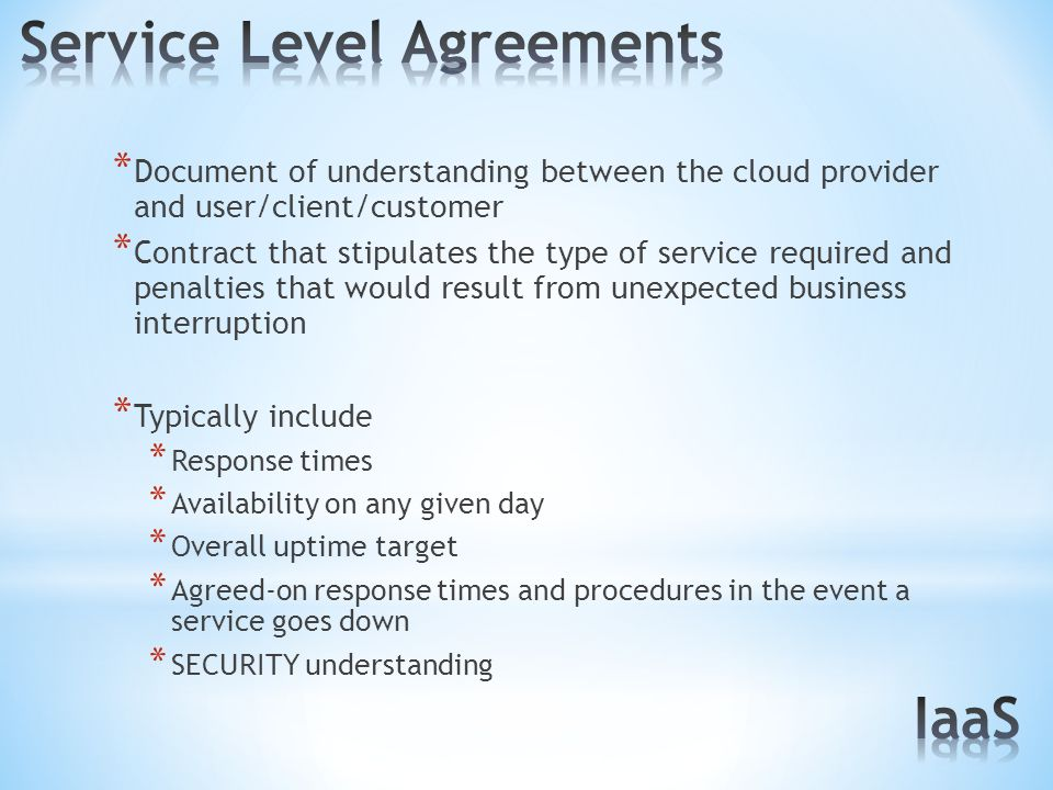 * Document of understanding between the cloud provider and user/client/customer * Contract that stipulates the type of service required and penalties that would result from unexpected business interruption * Typically include * Response times * Availability on any given day * Overall uptime target * Agreed-on response times and procedures in the event a service goes down * SECURITY understanding