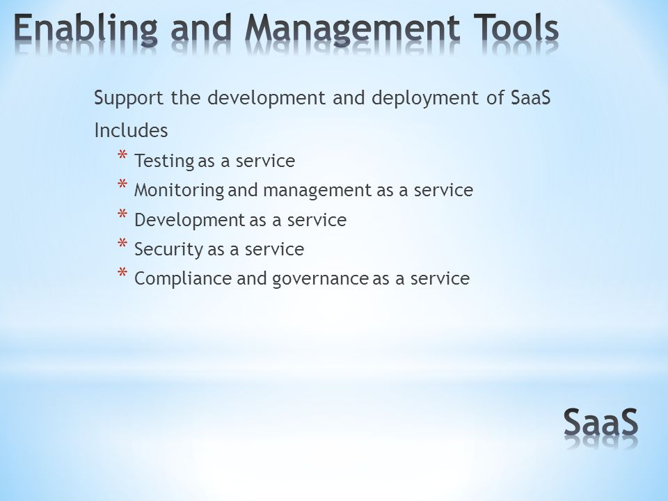 Support the development and deployment of SaaS Includes * Testing as a service * Monitoring and management as a service * Development as a service * Security as a service * Compliance and governance as a service