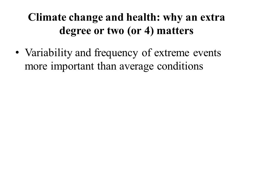 Climate change and health: why an extra degree or two (or 4) matters Variability and frequency of extreme events more important than average conditions