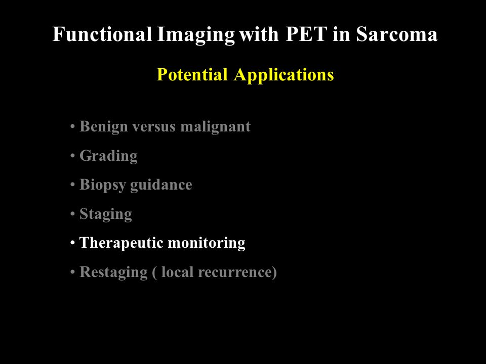Functional Imaging with PET in Sarcoma Potential Applications Benign versus malignant Grading Biopsy guidance Staging Therapeutic monitoring Restaging ( local recurrence)