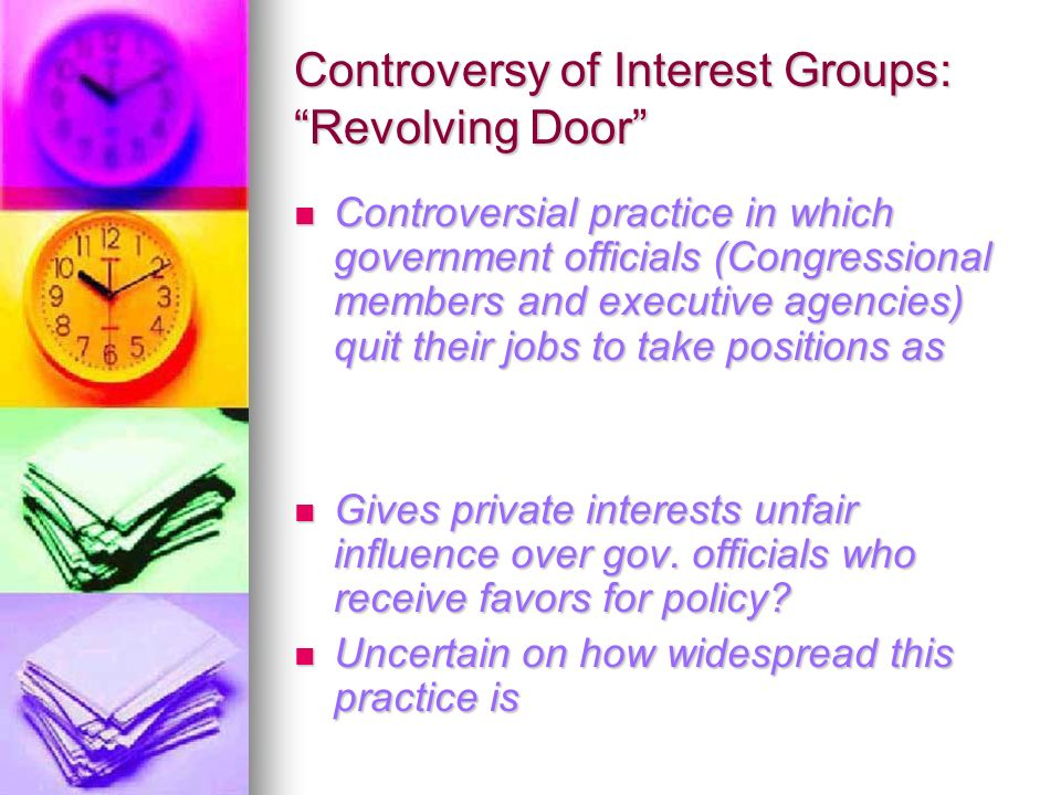 Controversy of Interest Groups: Revolving Door Controversial practice in which government officials (Congressional members and executive agencies) quit their jobs to take positions as Controversial practice in which government officials (Congressional members and executive agencies) quit their jobs to take positions as Gives private interests unfair influence over gov.
