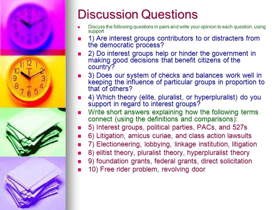 Discussion Questions Discuss the following questions in pairs and write your opinion to each question, using support Discuss the following questions in pairs and write your opinion to each question, using support 1) Are interest groups contributors to or distracters from the democratic process.