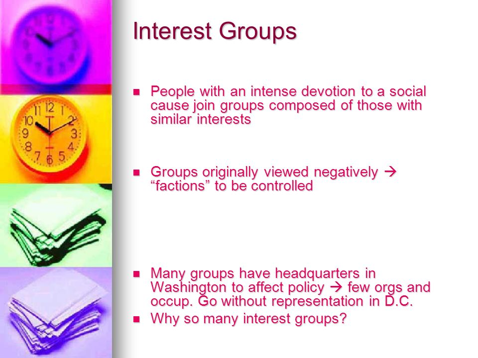 Interest Groups People with an intense devotion to a social cause join groups composed of those with similar interests People with an intense devotion to a social cause join groups composed of those with similar interests Groups originally viewed negatively  factions to be controlled Groups originally viewed negatively  factions to be controlled Many groups have headquarters in Washington to affect policy  few orgs and occup.