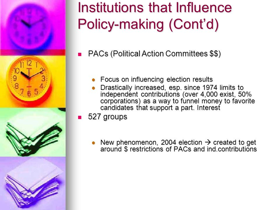 Institutions that Influence Policy-making (Cont'd) PACs (Political Action Committees $$) PACs (Political Action Committees $$) Focus on influencing election results Focus on influencing election results Drastically increased, esp.