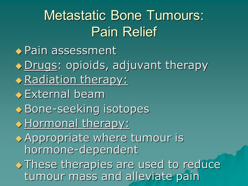 Metastatic Bone Tumours: Pain Relief  Pain assessment  Drugs: opioids, adjuvant therapy  Radiation therapy:  External beam  Bone-seeking isotopes  Hormonal therapy:  Appropriate where tumour is hormone-dependent  These therapies are used to reduce tumour mass and alleviate pain