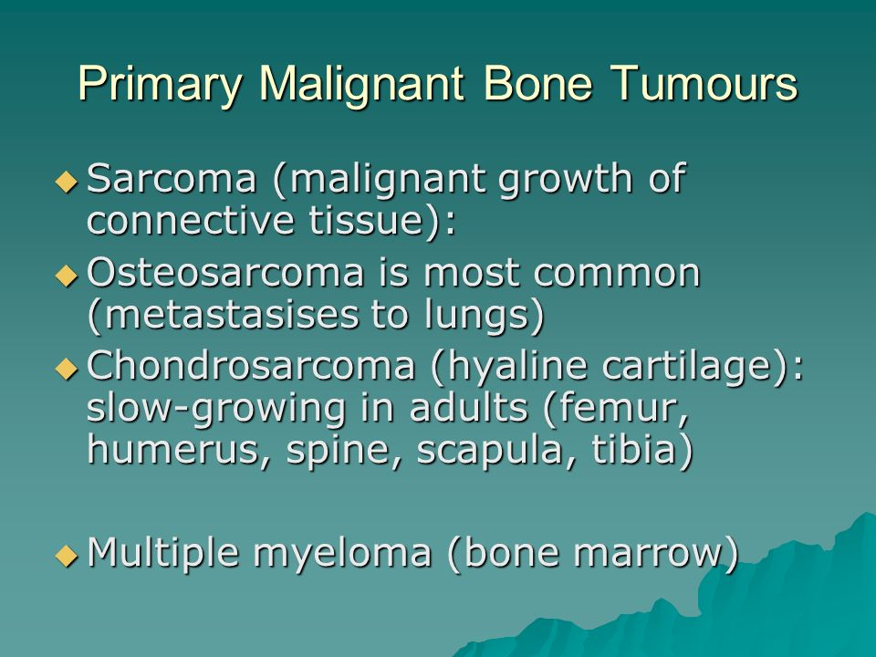 Primary Malignant Bone Tumours  Sarcoma (malignant growth of connective tissue):  Osteosarcoma is most common (metastasises to lungs)  Chondrosarcoma (hyaline cartilage): slow-growing in adults (femur, humerus, spine, scapula, tibia)  Multiple myeloma (bone marrow)