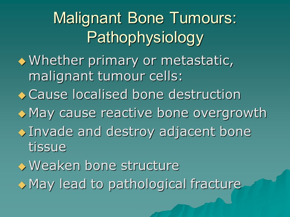 Malignant Bone Tumours: Pathophysiology  Whether primary or metastatic, malignant tumour cells:  Cause localised bone destruction  May cause reactive bone overgrowth  Invade and destroy adjacent bone tissue  Weaken bone structure  May lead to pathological fracture