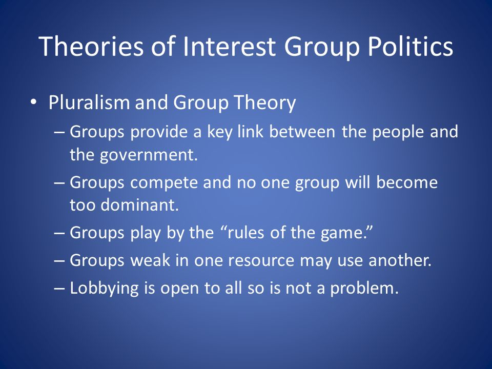 Theories of Interest Group Politics Pluralism and Group Theory – Groups provide a key link between the people and the government.