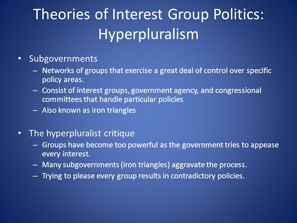 Theories of Interest Group Politics: Hyperpluralism Subgovernments – Networks of groups that exercise a great deal of control over specific policy areas.